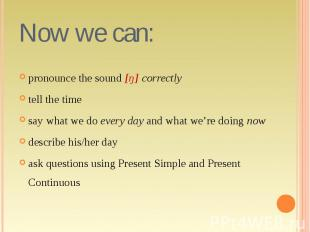Now we can: pronounce the sound [ŋ] correctlytell the timesay what we do every d