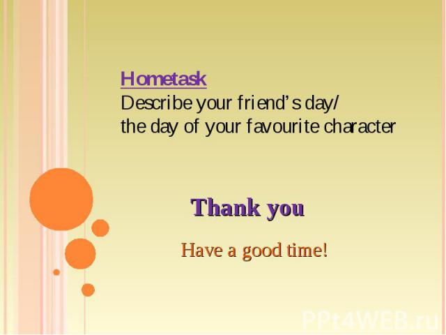 HometaskDescribe your friend's day/the day of your favourite character Thank you Have a good time!