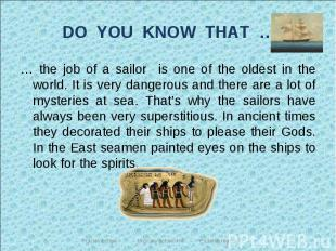 DO YOU KNOW THAT … … the job of a sailor is one of the oldest in the world. It i