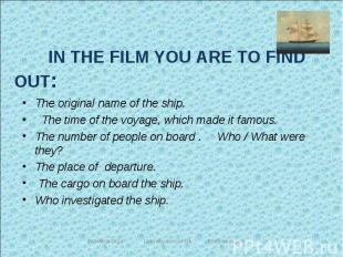 IN THE FILM YOU ARE TO FIND OUT: The original name of the ship. The time of the