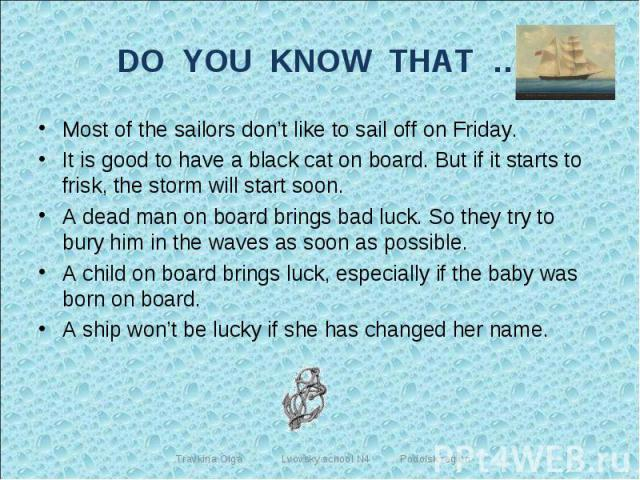 DO YOU KNOW THAT … Most of the sailors don't like to sail off on Friday.It is good to have a black cat on board. But if it starts to frisk, the storm will start soon.A dead man on board brings bad luck. So they try to bury him in the waves as soon a…