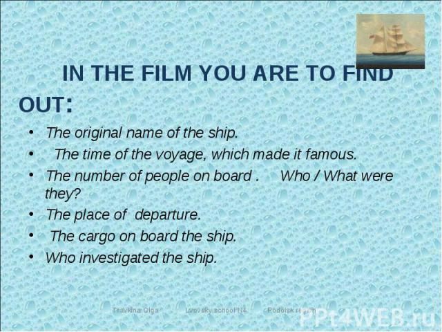 IN THE FILM YOU ARE TO FIND OUT: The original name of the ship. The time of the voyage, which made it famous.The number of people on board . Who / What were they? The place of departure. The cargo on board the ship. Who investigated the ship.