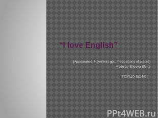 """I love English"" [Appearance, Have/Has got, Prepositions of places]Made by Shoev"