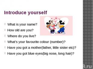 Introduce yourself What is your name?How old are you?Where do you live?What's yo