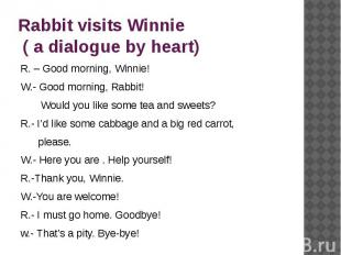 Rabbit visits Winnie ( a dialogue by heart) R. – Good morning, Winnie!W.- Good m