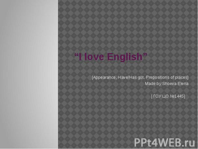 """I love English"" [Appearance, Have/Has got, Prepositions of places]Made by Shoeva Elena [ ГОУ ЦО №1445]"
