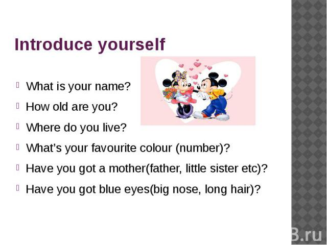 Introduce yourself What is your name?How old are you?Where do you live?What's your favourite colour (number)?Have you got a mother(father, little sister etc)?Have you got blue eyes(big nose, long hair)?