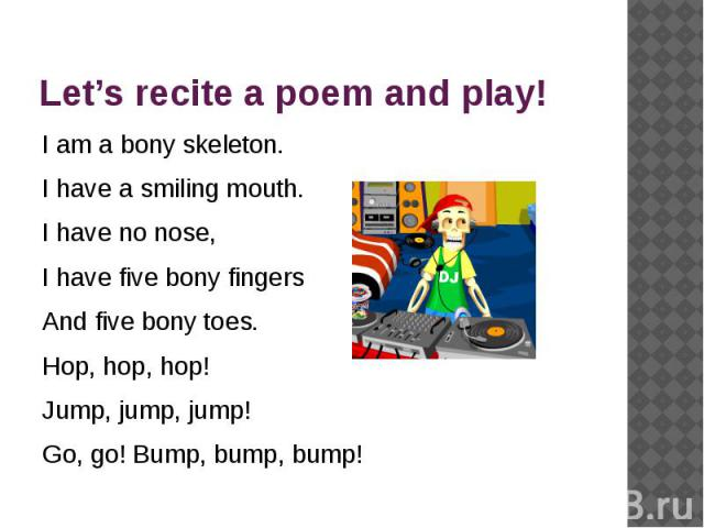 Let's recite a poem and play! I am a bony skeleton.I have a smiling mouth.I have no nose,I have five bony fingers And five bony toes.Hop, hop, hop!Jump, jump, jump!Go, go! Bump, bump, bump!