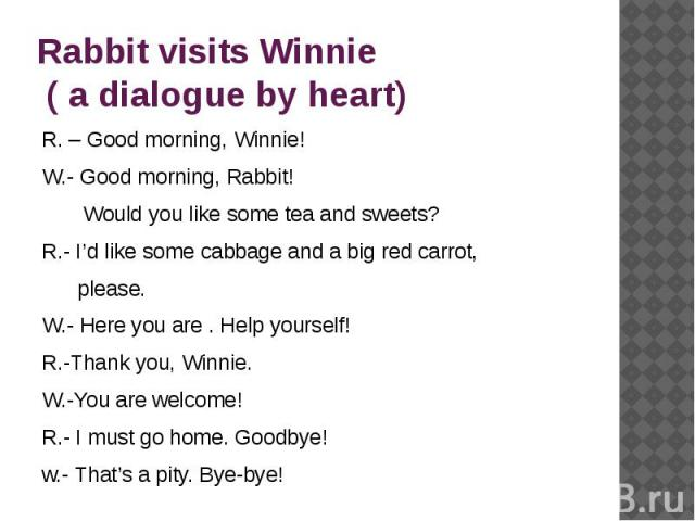 Rabbit visits Winnie ( a dialogue by heart) R. – Good morning, Winnie!W.- Good morning, Rabbit! Would you like some tea and sweets?R.- I'd like some cabbage and a big red carrot, please.W.- Here you are . Help yourself! R.-Thank you, Winnie.W.-You a…