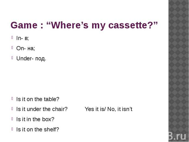 "Game : ""Where's my cassette?"" In- в;On- на;Under- под. Is it on the table? Is it under the chair? Yes it is/ No, it isn'tIs it in the box?Is it on the shelf?"