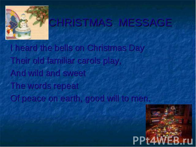 CHRISTMAS MESSAGE I heard the bells on Christmas DayTheir old familiar carols play,And wild and sweetThe words repeatOf peace on earth, good will to men.