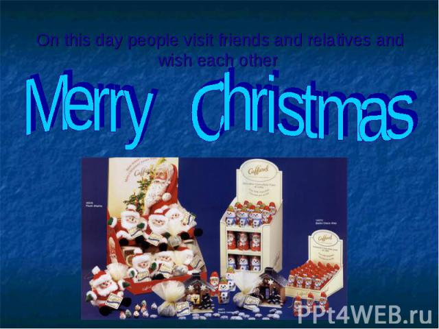 On this day people visit friends and relatives and wish each other Merry Christmas