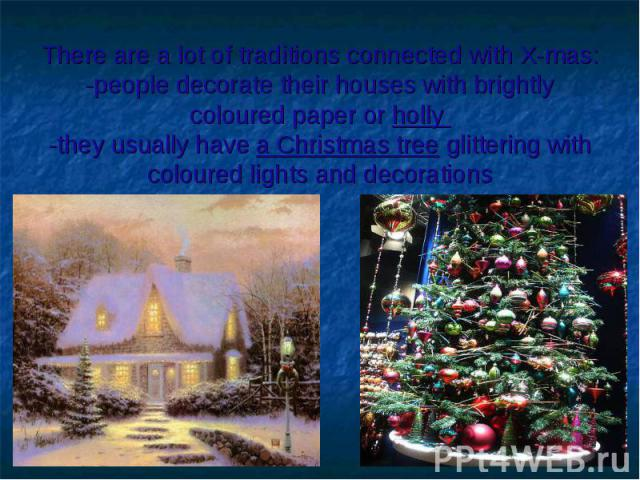 There are a lot of traditions connected with X-mas:-people decorate their houses with brightly coloured paper or holly -they usually have a Christmas tree glittering with coloured lights and decorations