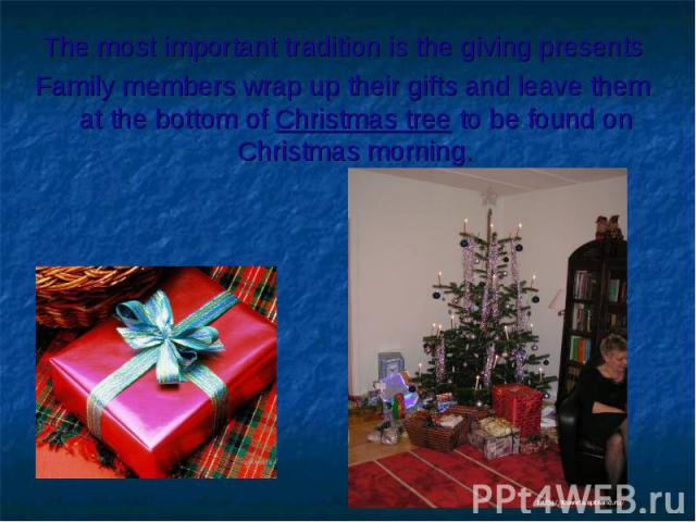 The most important tradition is the giving presentsFamily members wrap up their gifts and leave them at the bottom of Christmas tree to be found on Christmas morning.