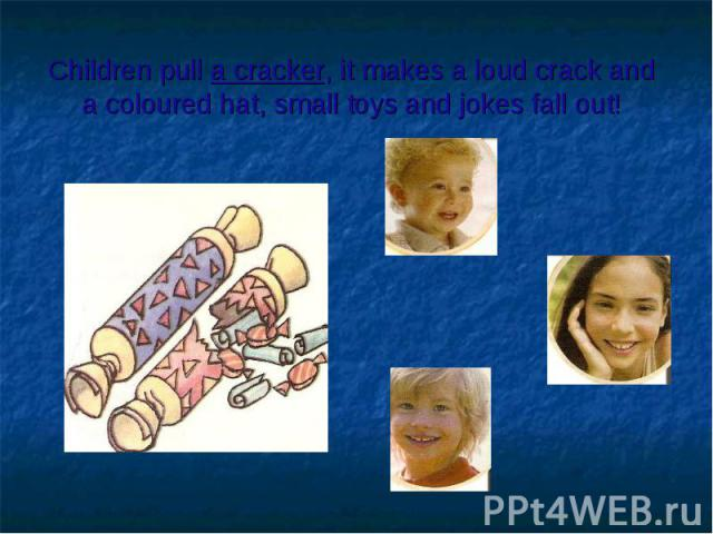 Children pull a cracker, it makes a loud crack and a coloured hat, small toys and jokes fall out!
