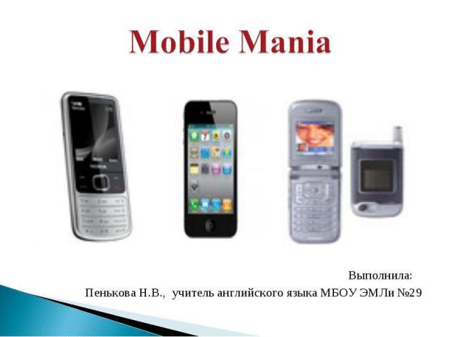 Mobile Mania Выполнила: Пенькова Н.В., учитель английского языка МБОУ ЭМЛи №29