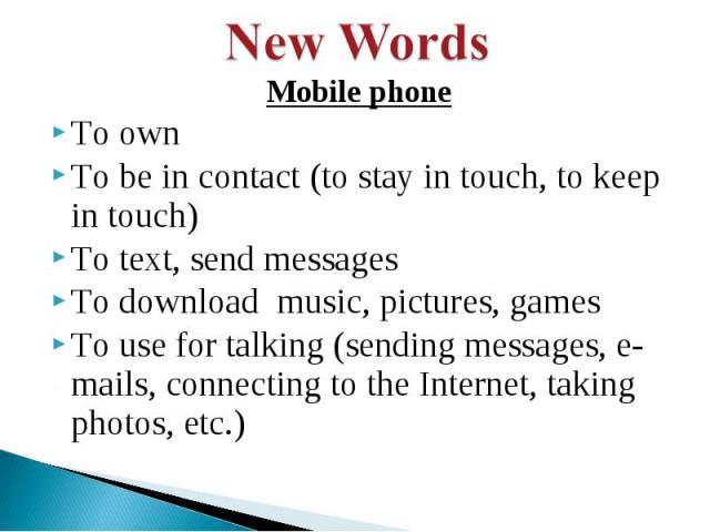 New Words Mobile phoneTo ownTo be in contact (to stay in touch, to keep in touch)To text, send messagesTo download music, pictures, gamesTo use for talking (sending messages, e-mails, connecting to the Internet, taking photos, etc.)