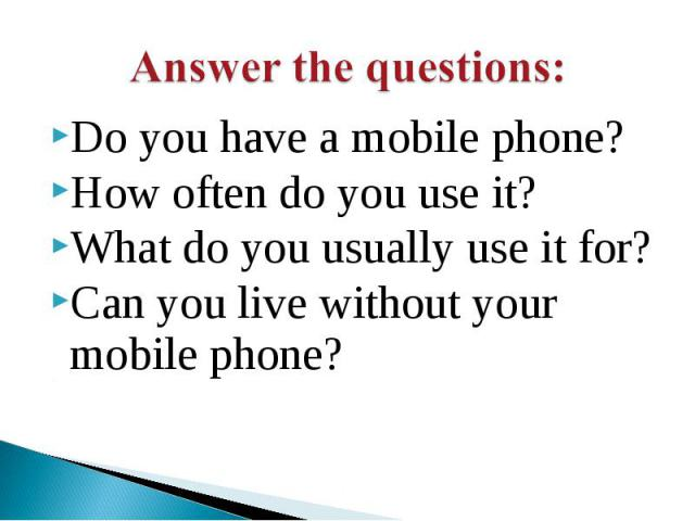 Do you have a mobile phone? How often do you use it?What do you usually use it for?Can you live without your mobile phone?