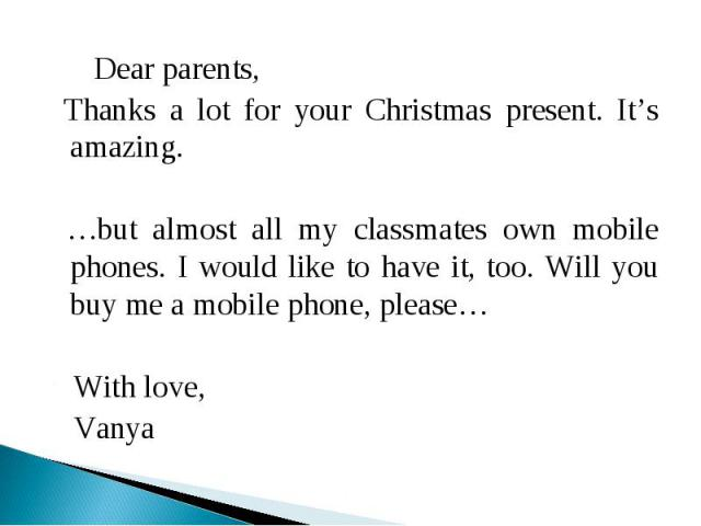 Dear parents, Thanks a lot for your Christmas present. It's amazing. …but almost all my classmates own mobile phones. I would like to have it, too. Will you buy me a mobile phone, please… With love, Vanya