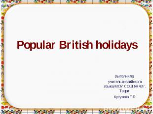 Popular British holidays Выполнила: учитель английского языка МОУ СОШ № 43 г. Тв