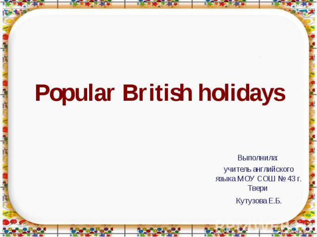 Popular British holidays Выполнила: учитель английского языка МОУ СОШ № 43 г. Твери Кутузова Е.Б.