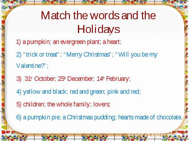 "Match the words and the Holidays 1) a pumpkin; an evergreen plant; a heart;2) ""trick or treat""; ""Merry Christmas""; ""Will you be my Valentine?"";3) 31st October; 25th December; 14th February;4) yellow and black; red and green; pink and red;5) children…"