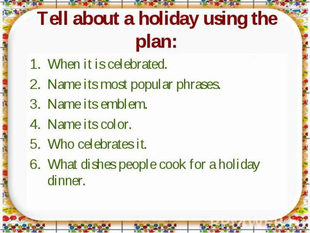 Tell about a holiday using the plan: When it is celebrated.Name its most popular phrases.Name its emblem.Name its color.Who celebrates it.What dishes people cook for a holiday dinner.
