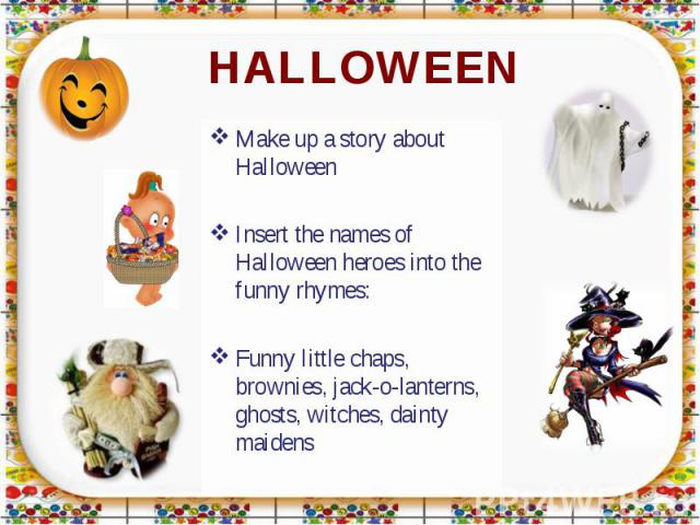 HALLOWEEN Make up a story about HalloweenInsert the names of Halloween heroes into the funny rhymes:Funny little chaps, brownies, jack-o-lanterns, ghosts, witches, dainty maidens
