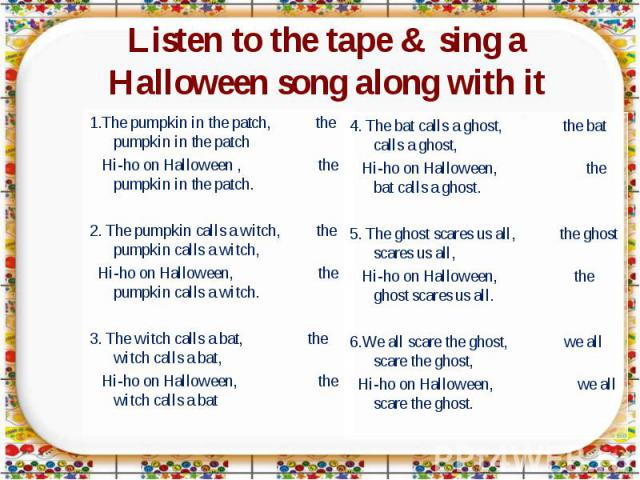 Listen to the tape & sing a Halloween song along with it 1.The pumpkin in the patch, the pumpkin in the patch Hi-ho on Halloween , the pumpkin in the patch.2. The pumpkin calls a witch, the pumpkin calls a witch, Hi-ho on Halloween, the pumpkin call…