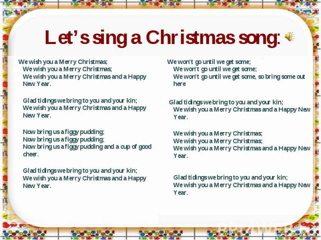 Let's sing a Christmas song: We wish you a Merry Christmas;We wish you a Merry Christmas; We wish you a Merry Christmas and a Happy New Year. Glad tidings we bring to you and your kin;We wish you a Merry Christmas and a Happy New Year. Now bring us …