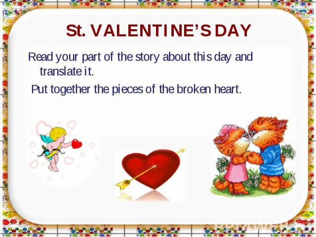 St. VALENTINE'S DAY Read your part of the story about this day and translate it. Put together the pieces of the broken heart.