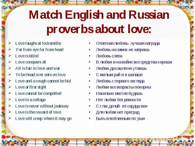 Match English and Russian proverbs about love: Love laughs at locksmiths Far from eye far from heartLove is blindLove conquers allAll is fair in love and warTo be head over ears on loveLove and a cough cannot be hidLove at first sightLove cannot be …