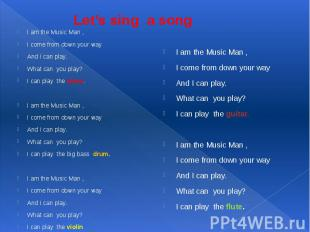 Let's sing a song I am the Music Man ,I come from down your wayAnd I can play.Wh