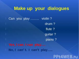 Make up your dialogues Can you play …….. violin ? drum ? flute ? guitar ? piano