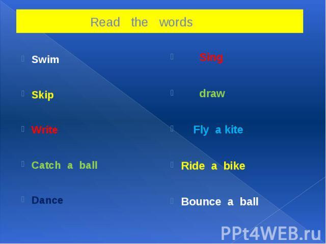 Read the words SwimSkipWriteCatch a ball Dance Sing draw Fly a kiteRide a bikeBounce a ball