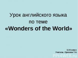 Урок английского языка по теме «Wonders of the World» 11 В класс Учитель: Орехов