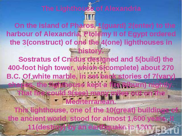 The Lighthouse of Alexandria On the island of Pharos, 1(guard) 2(enter) to the harbour of Alexandria, Ptolemy II of Egypt ordered the 3(construct) of one the 4(one) lighthouses in history. Sostratus of Cnidus designed and 5(build) the 400-foot high …
