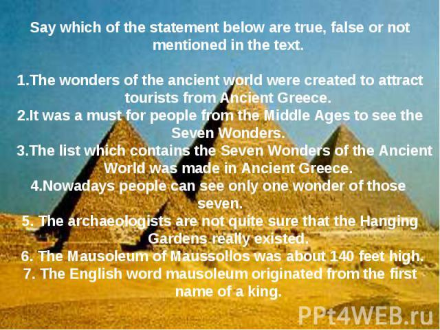 Say which of the statement below are true, false or not mentioned in the text.1.The wonders of the ancient world were created to attract tourists from Ancient Greece.2.It was a must for people from the Middle Ages to see the Seven Wonders. 3.The lis…