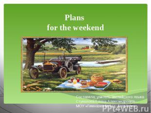 Plans for the weekend Составила: учитель английского языкаСтуколова Елена Алекса