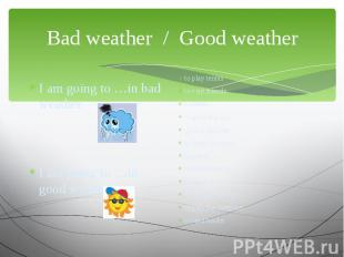 Bad weather / Good weather I am going to …in bad weather.I am going to …in good