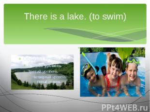 There is a lake. (to swim)We are going to…