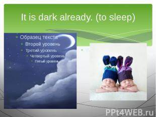 It is dark already. (to sleep)We are going to…
