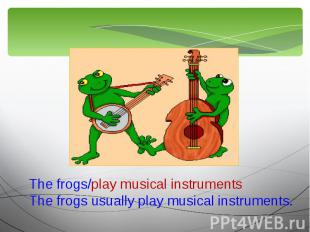 The frogs/play musical instrumentsThe frogs usually play musical instruments.