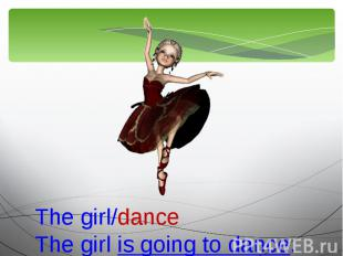 The girl/danceThe girl is going to dance.