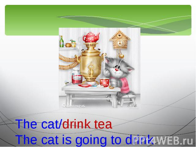 The cat/drink teaThe cat is going to drink tea.