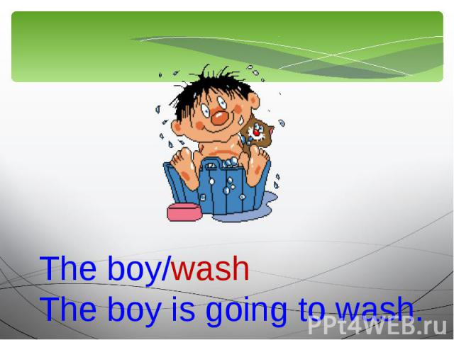 The boy/washThe boy is going to wash.