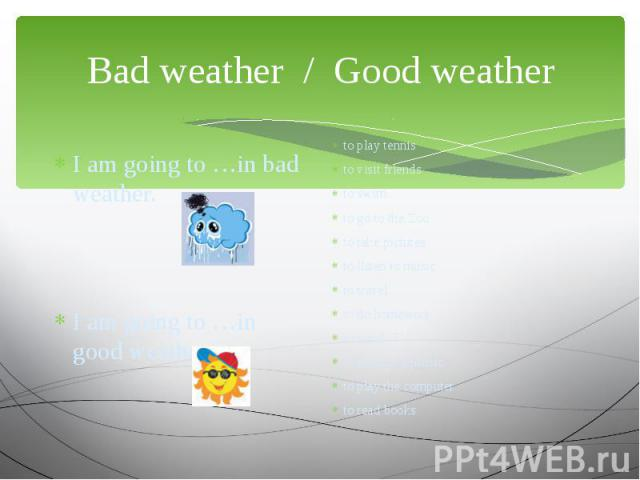 Bad weather / Good weather I am going to …in bad weather.I am going to …in good weather. to play tennisto visit friendsto swimto go to the Zooto take picturesto listen to musicto travelto do homeworkto watch TVto arrange a picnicto play the computer…