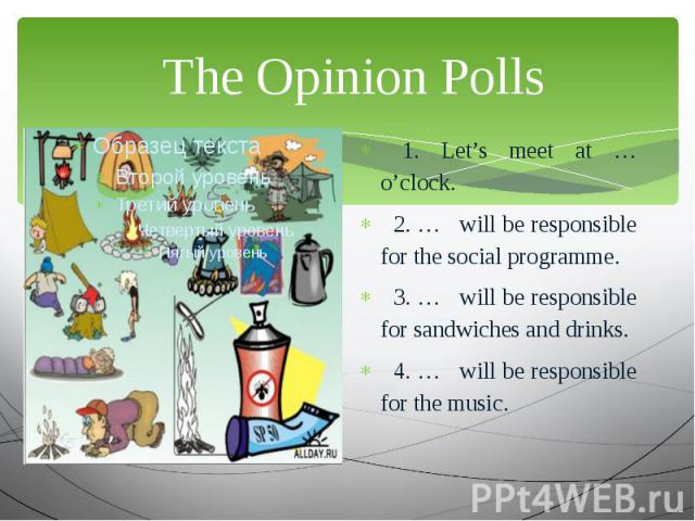 The Opinion Polls 1. Let's meet at … o'clock. 2. … will be responsible for the social programme. 3. … will be responsible for sandwiches and drinks. 4. … will be responsible for the music.