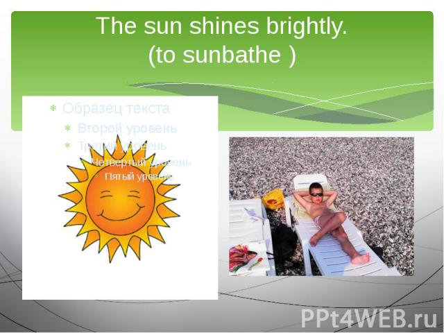 The sun shines brightly.(to sunbathe )We are going to …