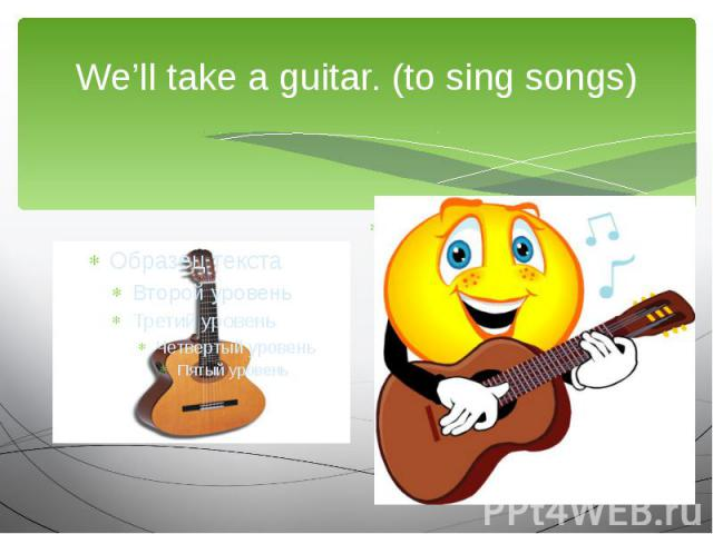 We'll take a guitar. (to sing songs)We are going to…
